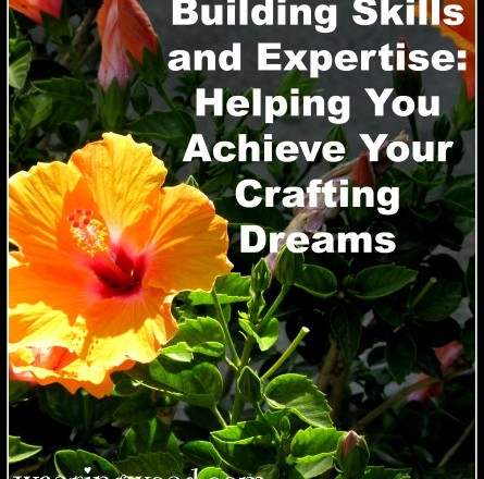 Building Skills and Expertise: Helping You Achieve Your Crafting Dreams